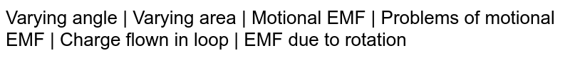 Varying angle | Varying area | Motional EMF | Problems of motional EMF | Charge flown in loop | EMF due to rotation