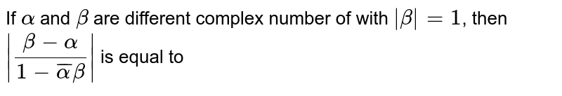 If `alpha` and `beta` are different complex number of with `| beta | = 1`, then `|(beta - alpha )/(1- bar(alpha)beta)|` is equal to