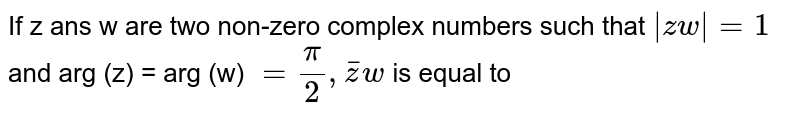 If z ans w are two non-zero complex numbers such that `|zw|=1` and arg (z) = arg (w) `= ( pi)/( 2), bar(z) w` is equal to