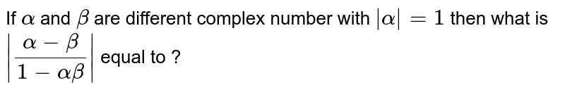 If `alpha` and `beta` are different complex number with `| alpha | =1` then what is `| ( alpha - beta)/( 1- alpha beta )|` equal to ?