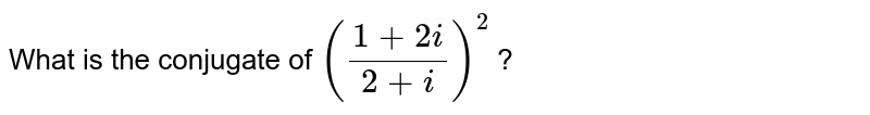 What is the conjugate of `((1+2i)/(2+i))^(2)` ?