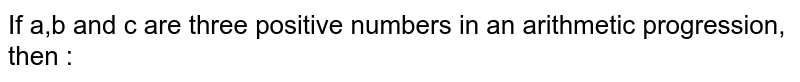 If a,b and c are three positive numbers in an arithmetic progression, then :