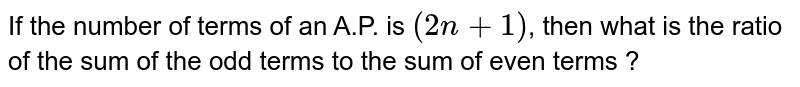 If the number of terms of an A.P. is `(2n+1)`, then what is the ratio of the sum of the odd terms to the sum of even terms ?
