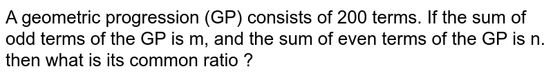 A geometric progression (GP) consists of 200 terms. If the sum of odd terms of the GP is m, and the sum of even terms of the GP is n. then what is its common ratio ?