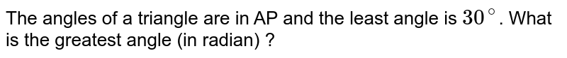 The angles of a triangle are in AP and the least angle is `30^(@)`. What is the greatest angle (in radian) ?
