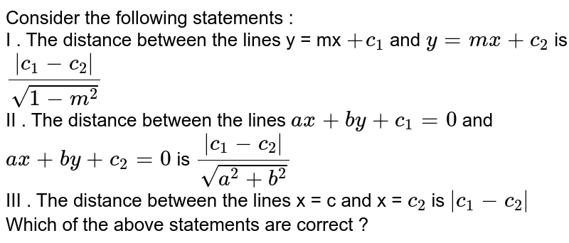 Consider the following statements : <br> I . The distance between the lines y = mx `+ c_(1)` and `y = mx + c_(2)` is `(|c_(1) - c_(2)|)/(sqrt(1 -m^(2)))` <br> II . The distance between the lines `ax + by + c_(1) = 0` and `ax + by + c_(2) = 0` is `(|c_(1) - c_2|)/(sqrt(a^(2) + b^(2)))` <br> III . The distance between the lines x = c and x = `c_(2)` is `|c_(1) - c_(2)|` <br> Which of the above statements are correct ?