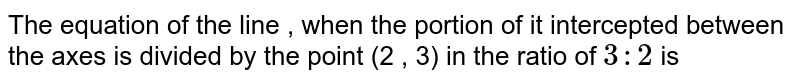 The equation of the line , when the portion of it intercepted between the axes is divided by the point (2 , 3) in the ratio of `3 :2` is