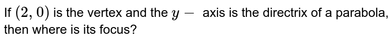 If `(2, 0)` is the vertex and the `y -` axis is the directrix of a parabola, then where is its focus?