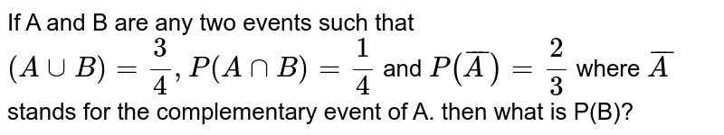 If A and B are any two events such that  `(A uu B) = (3)/(4),   P(A nn  B) = (1)/(4)`  and `P(barA)= (2)/(3)`  where `barA`  stands for the complementary event of A. then what is P(B)?