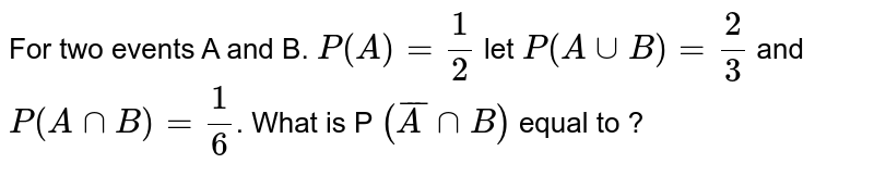 For two events A and B. `P(A)= (1)/(2)` let `P(A uu B)= (2)/(3)`  and `P(Ann B)= (1)/(6)`. What is P `(barA nnB)` equal to  ?