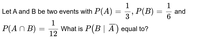 Let A and B be two events with `P(A) = (1)/(3), P(B)= (1)/(6)` and `P(A nnB)= (1)/(12)` What is `P(B|barA)`  equal to?