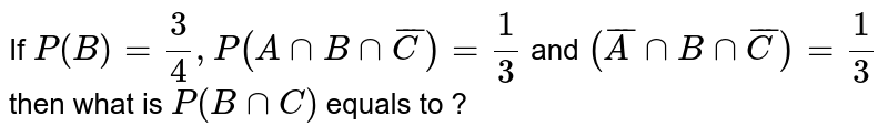 If `P(B)= (3)/(4), P(A nn B nn barC)= (1)/(3)` and `(barA nnB nn bar C) =(1)/(3)`  then what is `P (B nnC)` equals to  ?
