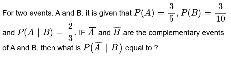 For two events. A and B. it is given that `P(A)= (3)/(5), P(B)= (3)/(10)` and `P(A|B)= (2)/(3)`. IF `barA` and `barB` are the complementary events of A and B. then what is `P(barA|barB)` equal to  ?