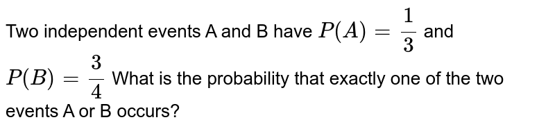 Two independent events A and B have `P(A)= (1)/(3)` and `P(B)= (3)/(4)` What is the probability that exactly one of the two events A or B occurs?