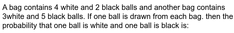 A bag contains 4 white and 2 black balls and another bag contains 3white and 5 black balls. If one ball is drawn from each bag. then the probability that one ball is white and one ball is black is: