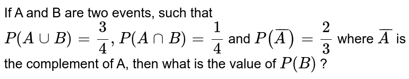 If A and B are two events, such that `P(A uu B)= (3)/(4), P(A nnB)= (1)/(4)` and `P(barA)= (2)/(3)` where `barA` is the complement of A, then what is the value of `P(B)` ?