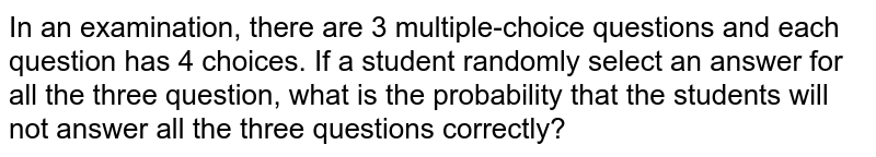 In an examination, there are 3 multiple-choice questions and each question has 4 choices. If a student randomly select an answer for all the three question, what is the probability that the students will not answer all the three questions correctly?
