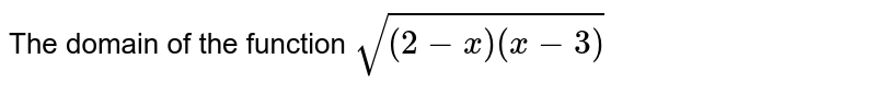 The domain of the function `sqrt((2-x)(x-3))`