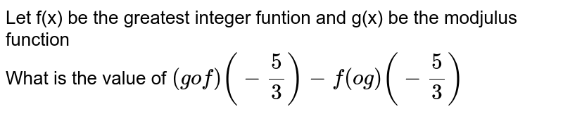 Let f(x) be the greatest integer funtion  and g(x) be the modjulus function <br>   What is the value of `(gof)(-5/3)-f(og)(-5/3)`