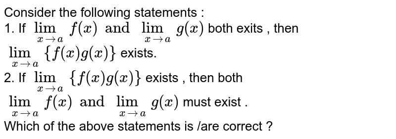 Consider  the  following  statements  :  <br> 1. If  `lim_(xtoa)f(x)andlim_(xtoa)g(x)`  both  exits , then `lim_(xtoa){f(x)g(x)}`  exists.  <br> 2. If  `lim_(xtoa){f(x)g(x)}` exists  , then  both `lim_(xtoa)f(x)andlim_(xtoa)g(x)` must exist .  <br>  Which  of  the  above  statements  is /are  correct ?