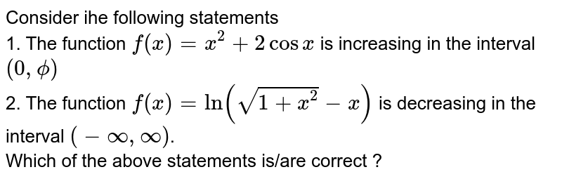 Consider ihe following statements <br> 1. The function `f(x) =x^(2) + 2 cos x` is increasing in the interval `(0,phi)`  <br> 2. The   function   `f(x) = ln (sqrt(1+x^(2))-x)`  is decreasing in the interval `(-infty, infty)`. <br>  Which of the above statements is/are correct ?