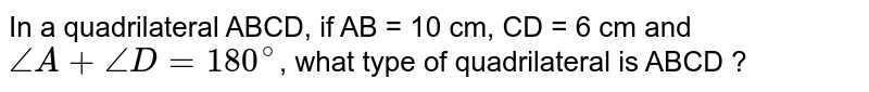 In a quadrilateral ABCD, if AB = 10 cm, CD = 6 cm and `angleA+angleD=180^(@)`, what type of quadrilateral is ABCD ?