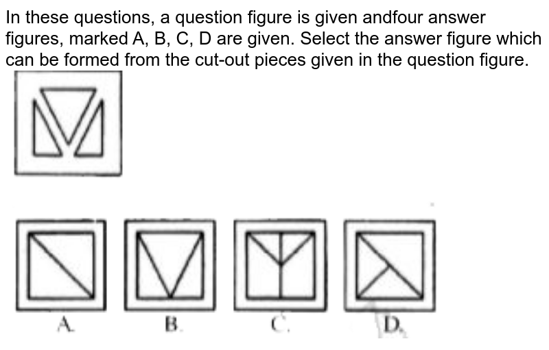 """In these questions, a question figure is given andfour answer figures, marked A, B, C, D are given. Select the answer figure which can be formed from the cut-out pieces given in the question figure. <br> <img src=""""https://doubtnut-static.s.llnwi.net/static/physics_images/JNVET_PYQ_VI_18_E01_001_Q01.png"""" width=""""80%"""">"""