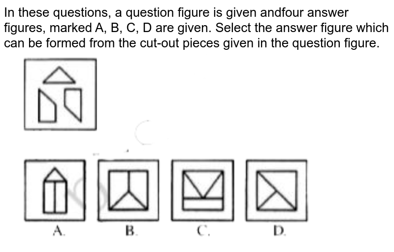 """In these questions, a question figure is given andfour answer figures, marked A, B, C, D are given. Select the answer figure which can be formed from the cut-out pieces given in the question figure. <br> <img src=""""https://doubtnut-static.s.llnwi.net/static/physics_images/JNVET_PYQ_VI_18_E01_002_Q01.png"""" width=""""80%"""">"""