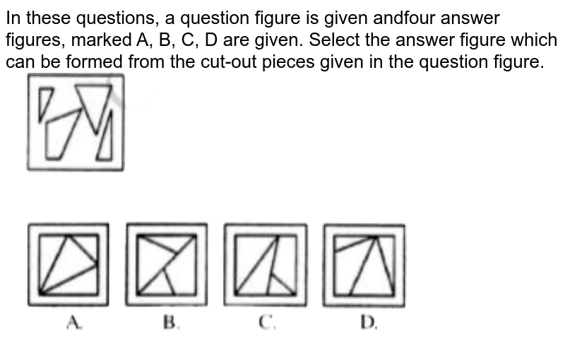 """In these questions, a question figure is given andfour answer figures, marked A, B, C, D are given. Select the answer figure which can be formed from the cut-out pieces given in the question figure. <br> <img src=""""https://doubtnut-static.s.llnwi.net/static/physics_images/JNVET_PYQ_VI_18_E01_004_Q01.png"""" width=""""80%"""">"""
