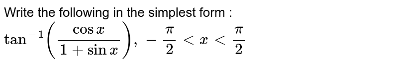 """Write the following in the simplest form : <br> `""""   """"tan^(-1)((cosx)/(1+sinx)), -pi/2 lt x lt pi/2`"""