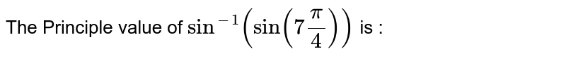 """The principal value of `sin^(-1)(sin""""""""(7pi)/4)` is :"""