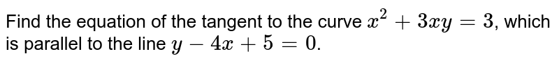 Find the equation of the tangent to the curve `x^(2)+3xy=3`, which is parallel to the line `y-4x+5=0`.
