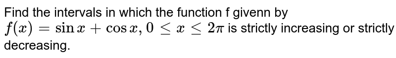 Find the intervals in which the function f givenn by `f(x)=sinx+cosx, 0 le x le 2pi` is strictly increasing or strictly decreasing.