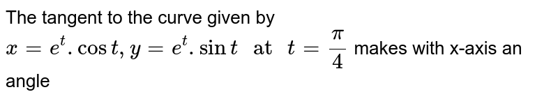 """The tangent to the curve given by `x=e^(t). Cost, y=e^(t).sint"""" at """"t=pi/4` makes with x-axis an angle"""