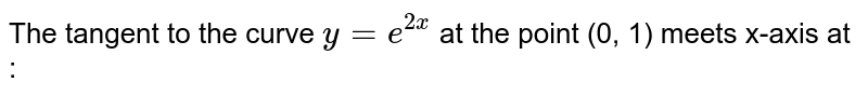 The tangent to the curve `y=e^(2x)` at the point (0, 1) meets x-axis at :