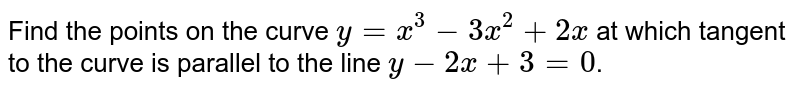 Find the points on the curve `y=x^(3)-3x^(2)+2x` at which tangent to the curve is parallel to the line `y-2x+3=0`.