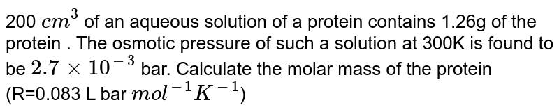 """`200 cm^3`  if aqueous solution of a protein contain 1.26 g of protein. The osmotic pressure of such a solution of 300 k is found to be `2.7 xx 10^(-3)`  bar. Calculate molar mass of protein. `(R=0.083 L Bar """"mol""""^(-1)K^(-1))`"""