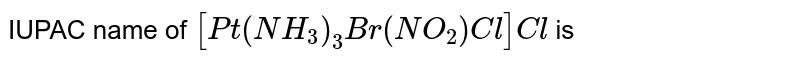 IUPAC name of `[Pt (NH_3)_3 Br(NO_2) Cl]Cl` is
