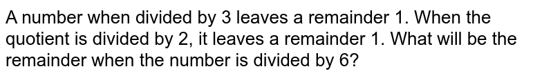 A number when divided by 3 leaves a remainder 1. When the quotient is divided by 2, it leaves a remainder 1. What will be the remainder when the number is divided by 6?