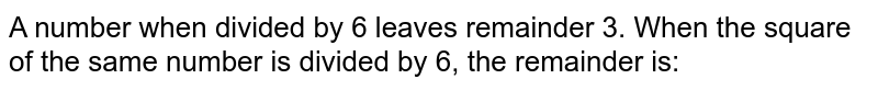 A number when divided by 6 leaves remainder 3. When the square of the same number is divided by 6, the remainder is:
