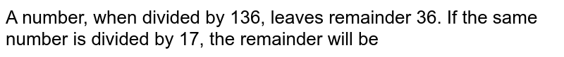 A number, when divided by 136, leaves remainder 36. If the same number is divided by 17, the remainder will be