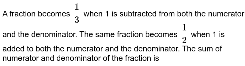 A fraction becomes `(1)/(3)` when 1 is subtracted from both the numerator and the denominator. The same fraction becomes `(1)/(2)` when 1 is added to both the numerator and the denominator. The sum of numerator and denominator of the fraction is