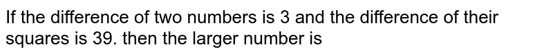 If the difference of two numbers is 3 and the difference of their squares is 39. then the larger number is