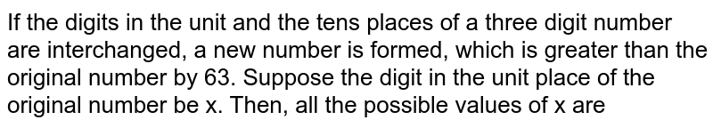 If the digits in the unit and the ten's places of a three digit number are interchanged, a new number is formed, which is greater than the original number by 63. Suppose the digit in the unit place of the original number be x. Then, all the possible values of x are