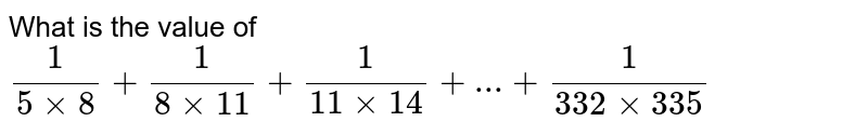 What is the value of `(1)/(5xx8)+(1)/(8xx11)+(1)/(11xx14)+...+(1)/(332xx335)`