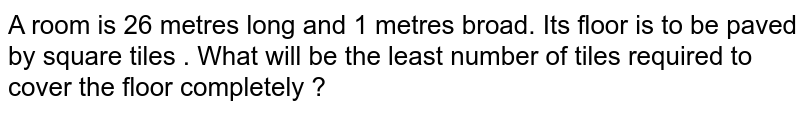 A room is 26 metres long and 1 metres  broad. Its  floor  is to be paved  by square  tiles . What  will be the least number of tiles required to cover the floor  completely ?