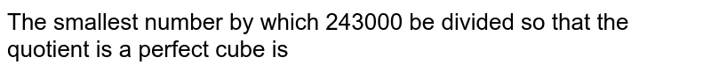 The smallest number by which 243000 be divided so that the quotient is a perfect cube is