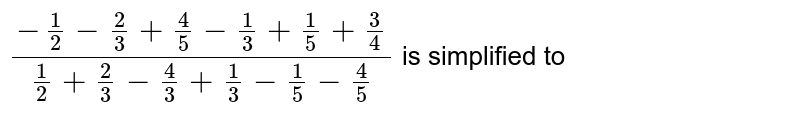 `(-(1)/(2) - (2)/(3) + (4)/(5) - (1)/(3) + (1)/(5) + (3)/(4))/((1)/(2) + (2)/(3) - (4)/(3) + (1)/(3) - (1)/(5) - (4)/(5))` is simplified to