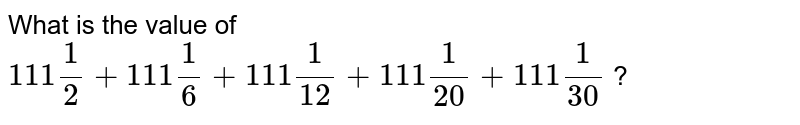 What is the value of `111 (1)/(2) + 111 (1)/(6) + 111 (1)/(12) + 111 (1)/(20) + 111 (1)/(30)` ?