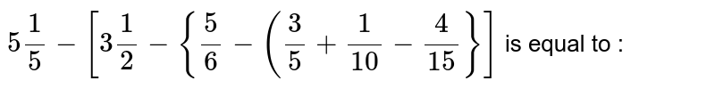 `5 (1)/(5) - [3 (1)/(2) - {(5)/(6) - ((3)/(5) + (1)/(10)-(4)/(15)}]` is equal to :